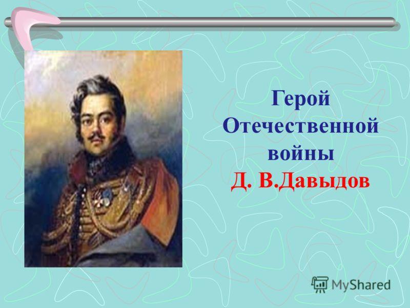 Герой Отечественной войны Д. В.Давыдов