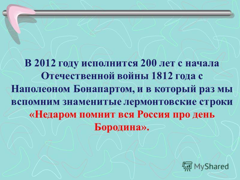 В 2012 году исполнится 200 лет с начала Отечественной войны 1812 года с Наполеоном Бонапартом, и в который раз мы вспомним знаменитые лермонтовские строки «Недаром помнит вся Россия про день Бородина».