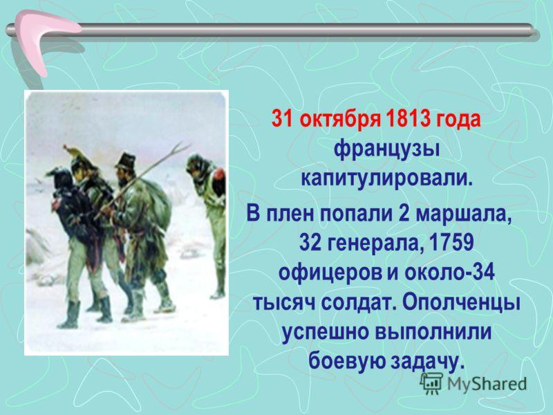 31 октября 1813 года французы капитулировали. В плен попали 2 маршала, 32 генерала, 1759 офицеров и около-34 тысяч солдат. Ополченцы успешно выполнили боевую задачу.
