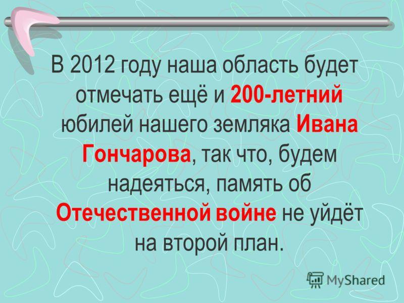 В 2012 году наша область будет отмечать ещё и 200-летний юбилей нашего земляка Ивана Гончарова, так что, будем надеяться, память об Отечественной войне не уйдёт на второй план.