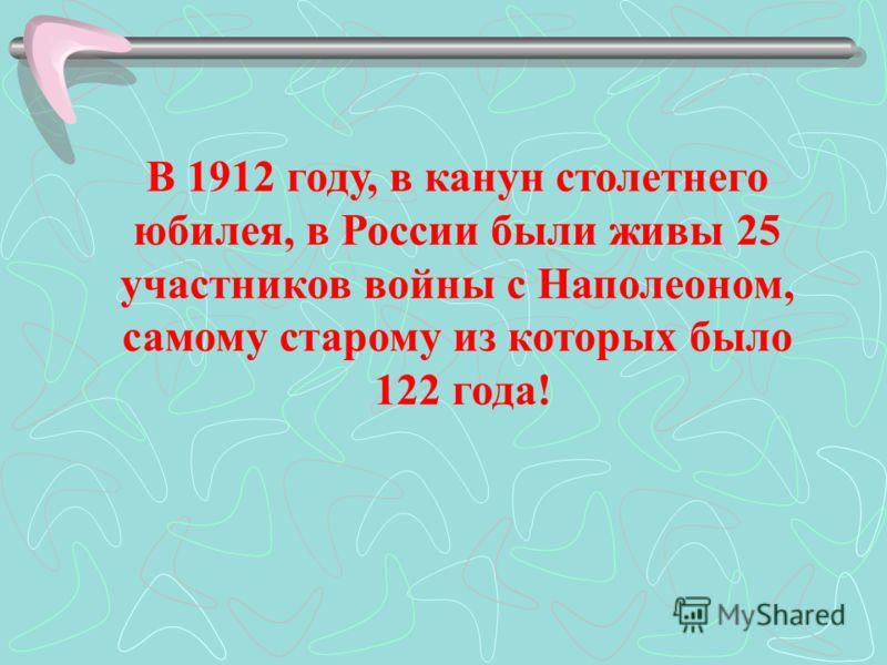 В 1912 году, в канун столетнего юбилея, в России были живы 25 участников войны с Наполеоном, самому старому из которых было 122 года!