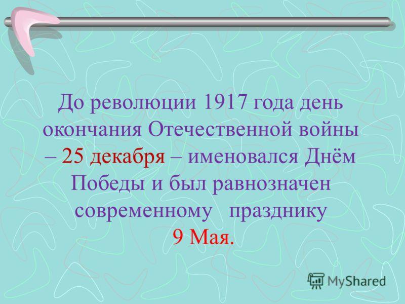До революции 1917 года день окончания Отечественной войны – 25 декабря – именовался Днём Победы и был равнозначен современному празднику 9 Мая.