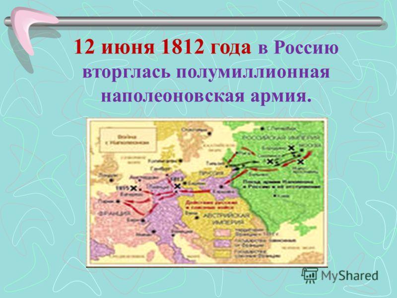 12 июня 1812 года в Россию вторглась полумиллионная наполеоновская армия.