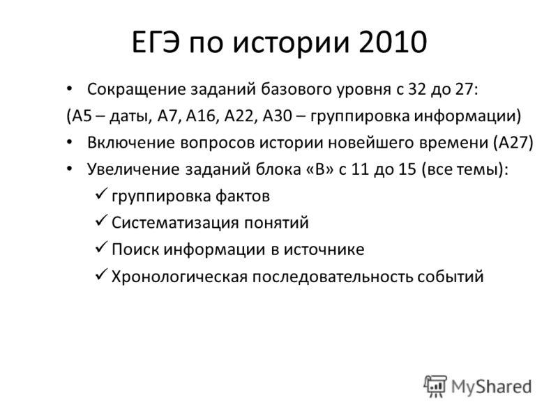 ЕГЭ по истории 2010 Сокращение заданий базового уровня с 32 до 27: (А5 – даты, А7, А16, А22, А30 – группировка информации) Включение вопросов истории новейшего времени (А27) Увеличение заданий блока «В» с 11 до 15 (все темы): группировка фактов Систе