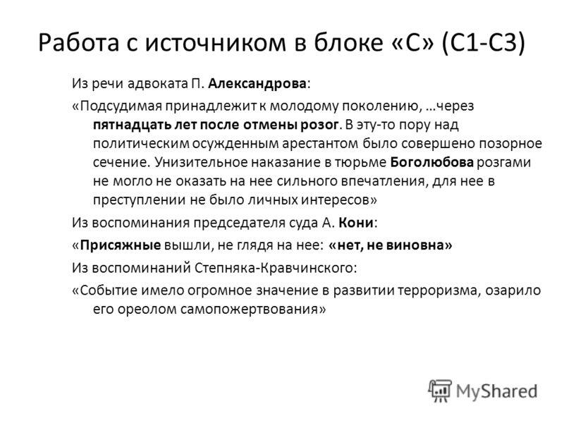 Работа с источником в блоке «С» (С1-С3) Из речи адвоката П. Александрова: «Подсудимая принадлежит к молодому поколению, …через пятнадцать лет после отмены розог. В эту-то пору над политическим осужденным арестантом было совершено позорное сечение. Ун