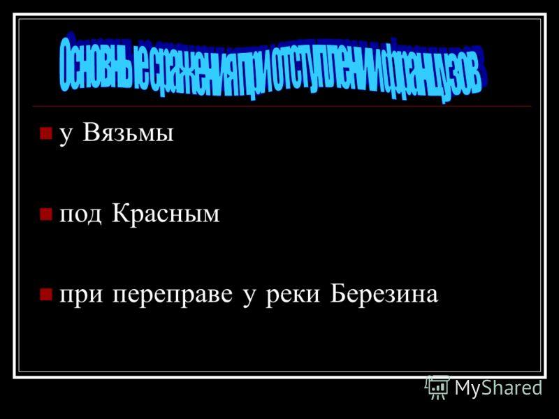 у Вязьмы под Красным при переправе у реки Березина