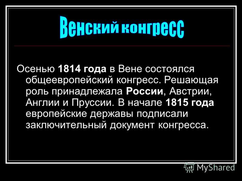 Осенью 1814 года в Вене состоялся общеевропейский конгресс. Решающая роль принадлежала России, Австрии, Англии и Пруссии. В начале 1815 года европейские державы подписали заключительный документ конгресса.