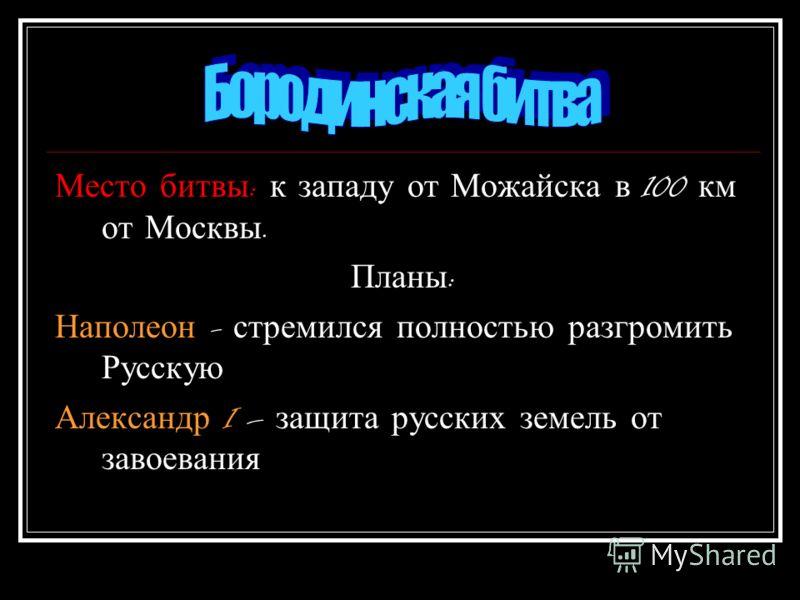 Место битвы : к западу от Можайска в 100 км от Москвы. Планы : Наполеон - стремился полностью разгромить Русскую Александр I – защита русских земель от завоевания