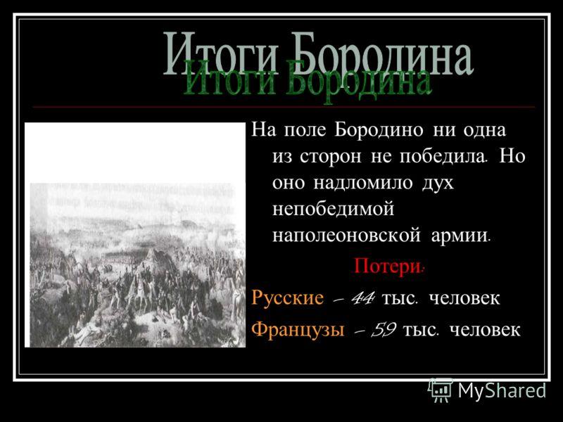 На поле Бородино ни одна из сторон не победила. Но оно надломило дух непобедимой наполеоновской армии. Потери : Русские – 44 тыс. человек Французы – 59 тыс. человек