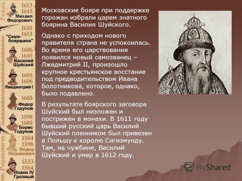 Московские бояре при поддержке горожан избрали царем знатного боярина Василия Шуйского. Однако с приходом нового правителя страна не успокоилась. Во время его царствования появился новый самозванец – Лжедмитрий II, произошло крупное крестьянское восс