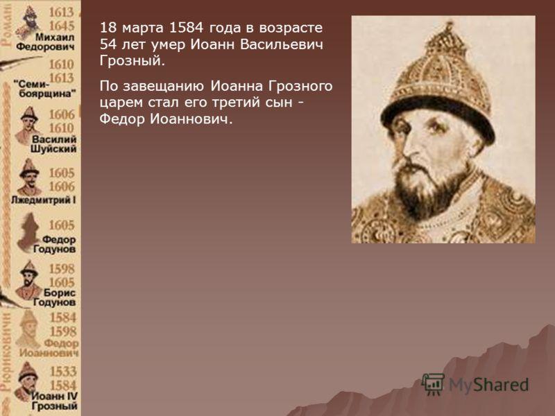 18 марта 1584 года в возрасте 54 лет умер Иоанн Васильевич Грозный. По завещанию Иоанна Грозного царем стал его третий сын - Федор Иоаннович.