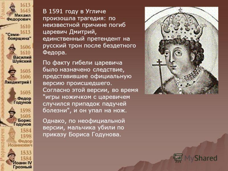 В 1591 году в Угличе произошла трагедия: по неизвестной причине погиб царевич Дмитрий, единственный претендент на русский трон после бездетного Федора. По факту гибели царевича было назначено следствие, представившее официальную версию происшедшего.