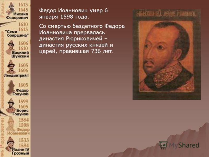 Федор Иоаннович умер 6 января 1598 года. Со смертью бездетного Федора Иоанновича прервалась династия Рюриковичей – династия русских князей и царей, правившая 736 лет.