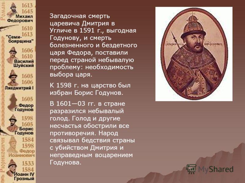 Загадочная смерть царевича Дмитрия в Угличе в 1591 г., выгодная Годунову, и смерть болезненного и бездетного царя Федора, поставили перед страной небывалую проблему: необходимость выбора царя. К 1598 г. на царство был избран Борис Годунов. В 160103 г