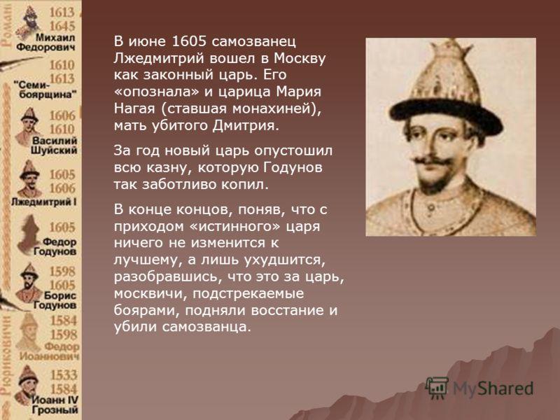 В июне 1605 самозванец Лжедмитрий вошел в Москву как законный царь. Его «опознала» и царица Мария Нагая (ставшая монахиней), мать убитого Дмитрия. За год новый царь опустошил всю казну, которую Годунов так заботливо копил. В конце концов, поняв, что