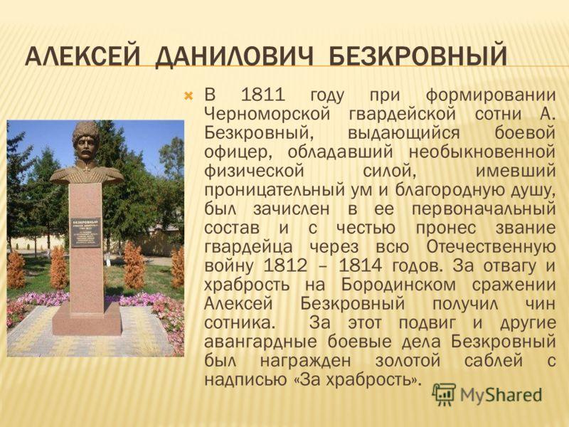 АЛЕКСЕЙ ДАНИЛОВИЧ БЕЗКРОВНЫЙ В 1811 году при формировании Черноморской гвардейской сотни А. Безкровный, выдающийся боевой офицер, обладавший необыкновенной физической силой, имевший проницательный ум и благородную душу, был зачислен в ее первоначальн