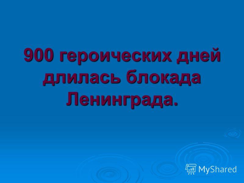 900 героических дней длилась блокада Ленинграда.
