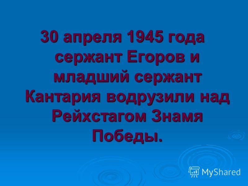 30 апреля 1945 года сержант Егоров и младший сержант Кантария водрузили над Рейхстагом Знамя Победы.