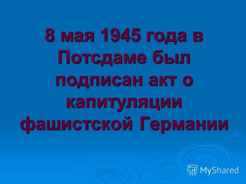8 мая 1945 года в Потсдаме был подписан акт о капитуляции фашистской Германии
