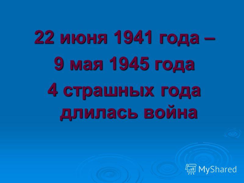 22 июня 1941 года – 9 мая 1945 года 4 страшных года длилась война