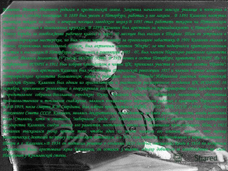 Калинин Михаил Иванович родился в крестьянской семье. Закончил начальное земское училище и поступил в услужение к соседке-помещице. В 1889 был увезен в Петербург, работал у нее лакеем. В 1893 Калинин поступил учеником токаря на завод, а вечером посещ
