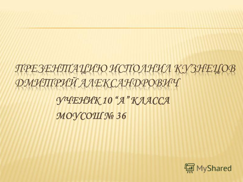 УЧЕНИК 10 А КЛАССА МОУСОШ 36