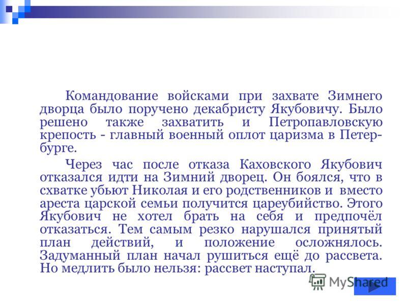 Рылеев просил декабриста Каховского рано утром 14 декабря проникнуть в Зим- ний дворец и, совершая как бы само- стоятельный террористический акт, убить Николая. Каховский сначала согласился, но потом, обдумав положение, не захотел быть террористом-од