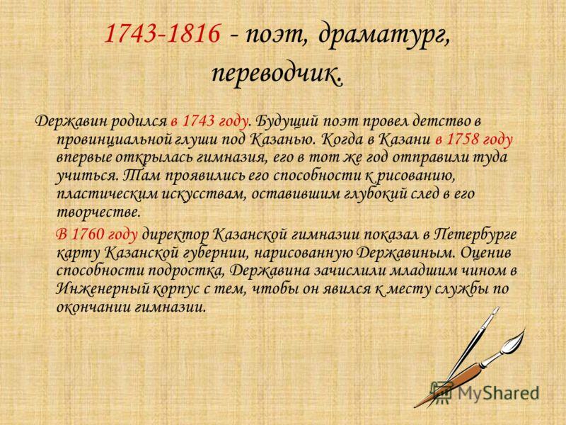 1743-1816 - поэт, драматург, переводчик. Державин родился в 1743 году. Будущий поэт провел детство в провинциальной глуши под Казанью. Когда в Казани в 1758 году впервые открылась гимназия, его в тот же год отправили туда учиться. Там проявились его