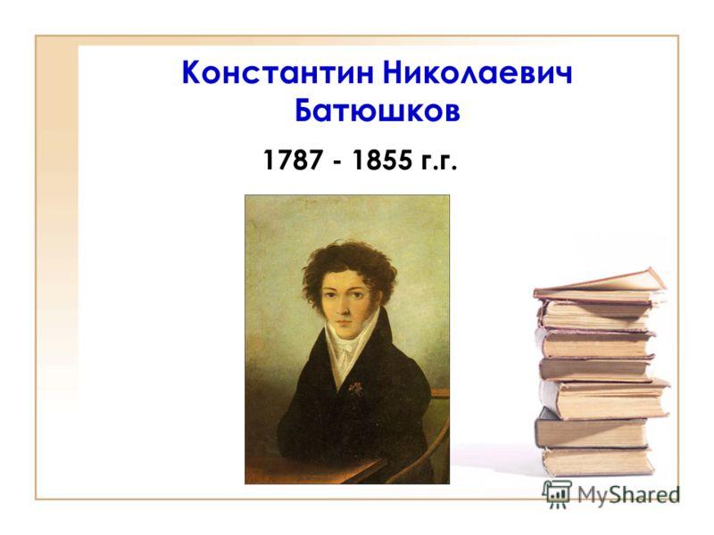 Константин Николаевич Батюшков 1787 - 1855 г.г.