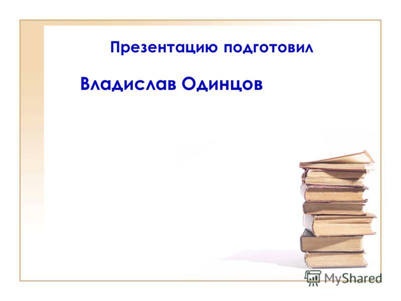 Презентацию подготовил Владислав Одинцов