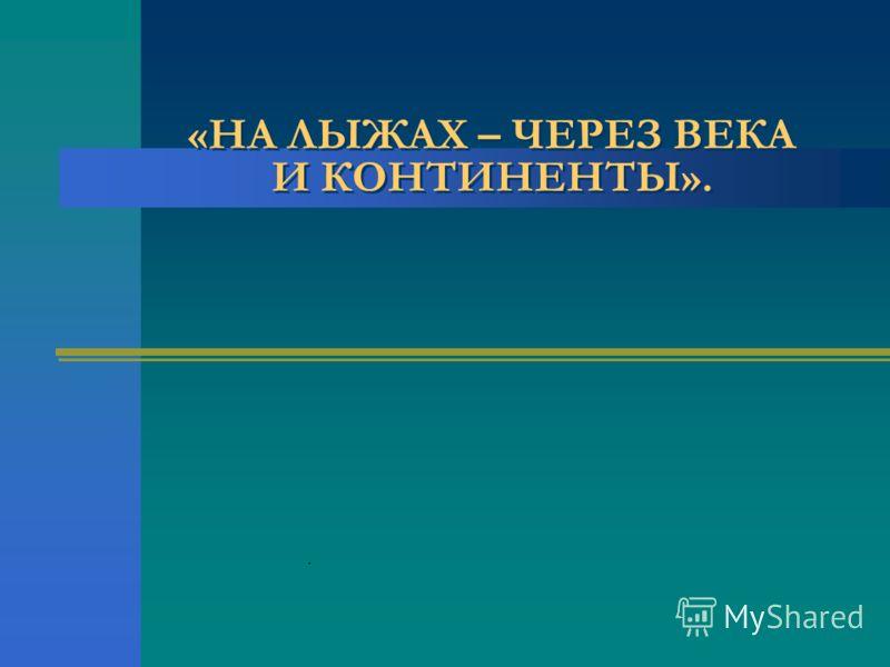 «НА ЛЫЖАХ – ЧЕРЕЗ ВЕКА И КОНТИНЕНТЫ»..