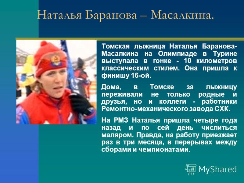 Наталья Баранова – Масалкина. Томская лыжница Наталья Баранова- Масалкина на Олимпиаде в Турине выступала в гонке - 10 километров классическим стилем. Она пришла к финишу 16-ой. Дома, в Томске за лыжницу переживали не только родные и друзья, но и кол