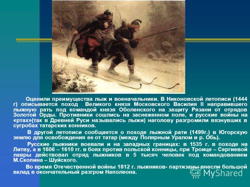Оценили преимущества лыж и военачальники. В Никоновской летописи (1444 г) описывается поход Великого князя Московского Василия II направившего лыжную рать под командой князя Оболенского на защиту Рязани от отрядов Золотой Орды. Противники сошлись на
