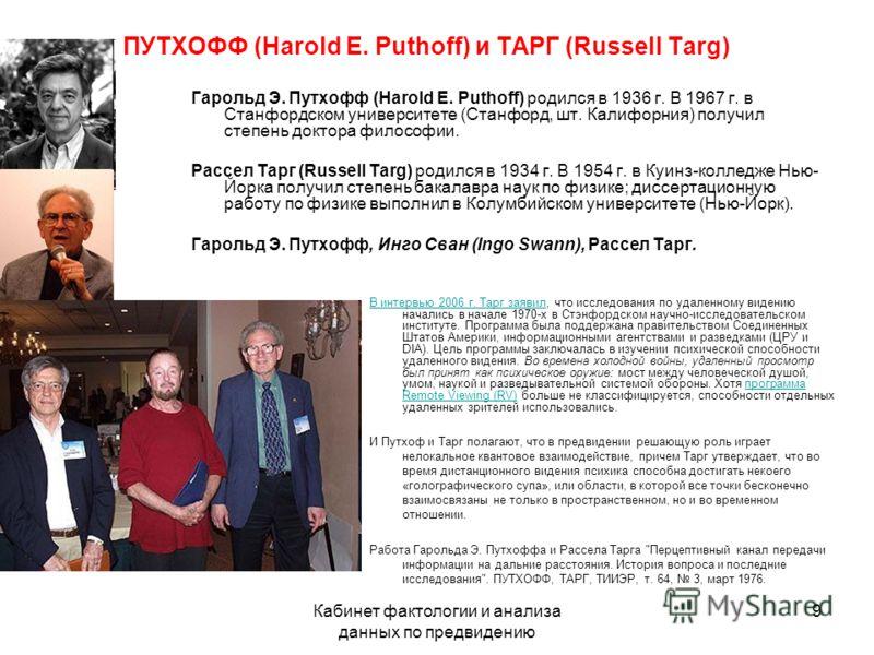 Кабинет фактологии и анализа данных по предвидению 9 ПУТХОФФ (Harold E. Puthoff) и ТАРГ (Russell Targ) Гарольд Э. Путхофф (Harold E. Puthoff) родился в 1936 г. В 1967 г. в Станфордском университете (Станфорд, шт. Калифорния) получил степень доктора ф