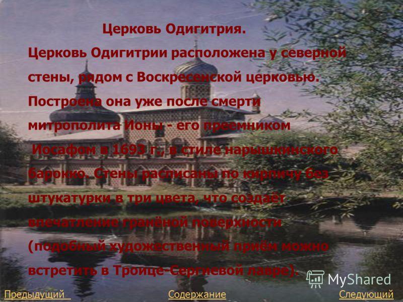 Церковь Одигитрия. Церковь Одигитрии расположена у северной стены, рядом с Воскресенской церковью. Построена она уже после смерти митрополита Ионы - его преемником Иосафом в 1693 г., в стиле нарышкинского барокко. Стены расписаны по кирпичу без штука
