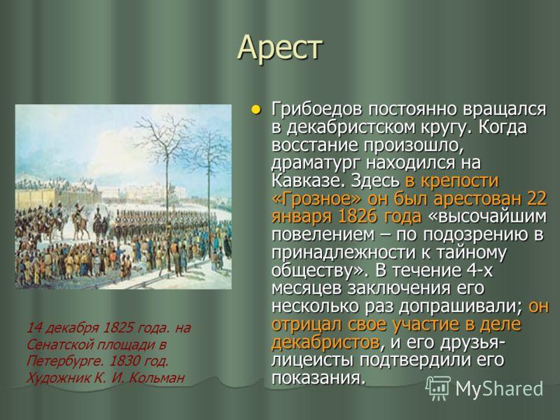 Арест Грибоедов постоянно вращался в декабристском кругу. Когда восстание произошло, драматург находился на Кавказе. Здесь в крепости «Грозное» он был арестован 22 января 1826 года «высочайшим повелением – по подозрению в принадлежности к тайному общ