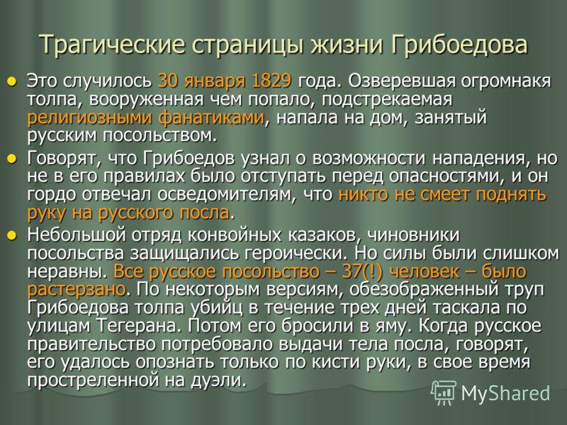 Трагические страницы жизни Грибоедова Это случилось 30 января 1829 года. Озверевшая огромнакя толпа, вооруженная чем попало, подстрекаемая религиозными фанатиками, напала на дом, занятый русским посольством. Это случилось 30 января 1829 года. Озверев