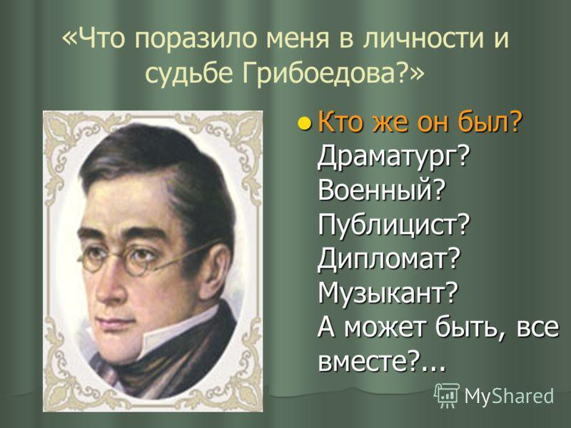 « Что поразило меня в личности и судьбе Грибоедова?» Кто же он был? Драматург? Военный? Публицист? Дипломат? Музыкант? А может быть, все вместе?... Кто же он был? Драматург? Военный? Публицист? Дипломат? Музыкант? А может быть, все вместе?...