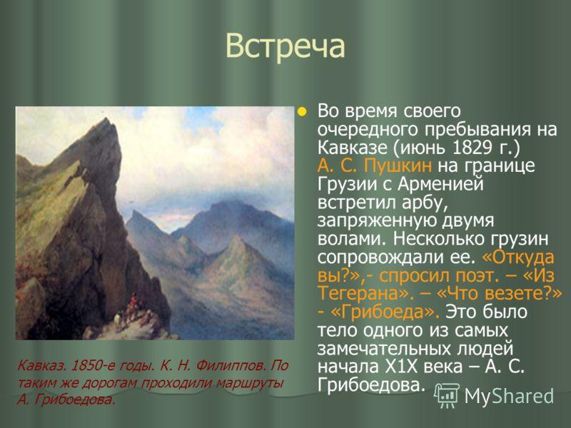Встреча Во время своего очередного пребывания на Кавказе (июнь 1829 г.) А. С. Пушкин на границе Грузии с Арменией встретил арбу, запряженную двумя волами. Несколько грузин сопровождали ее. «Откуда вы?»,- спросил поэт. – «Из Тегерана». – «Что везете?»