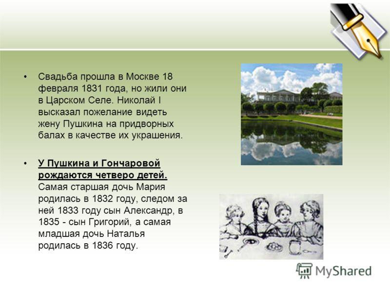 Свадьба прошла в Москве 18 февраля 1831 года, но жили они в Царском Селе. Николай I высказал пожелание видеть жену Пушкина на придворных балах в качестве их украшения. У Пушкина и Гончаровой рождаются четверо детей. Самая старшая дочь Мария родилась