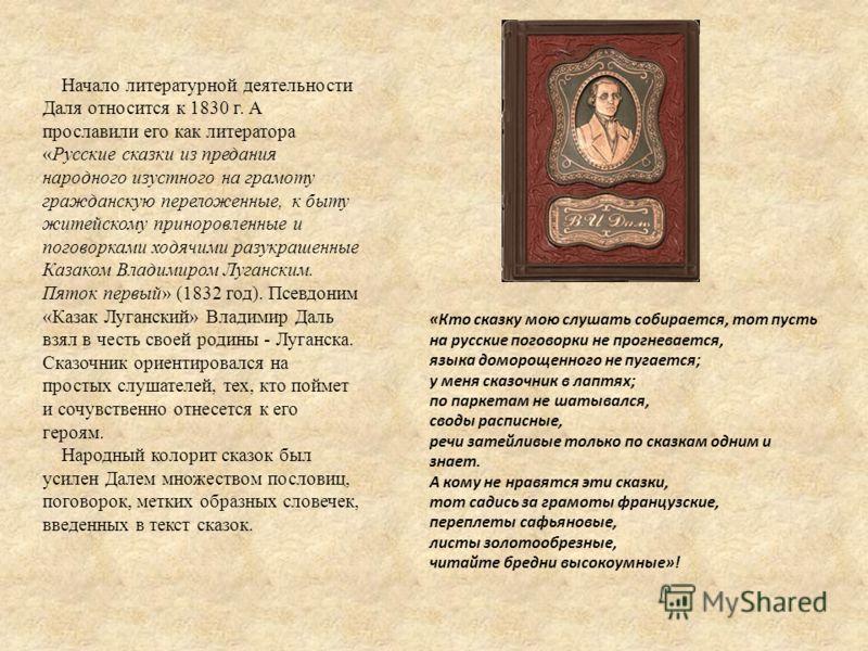 Начало литературной деятельности Даля относится к 1830 г. А прославили его как литератора «Русские сказки из предания народного изустного на грамоту гражданскую переложенные, к быту житейскому приноровленные и поговорками ходячими разукрашенные Казак