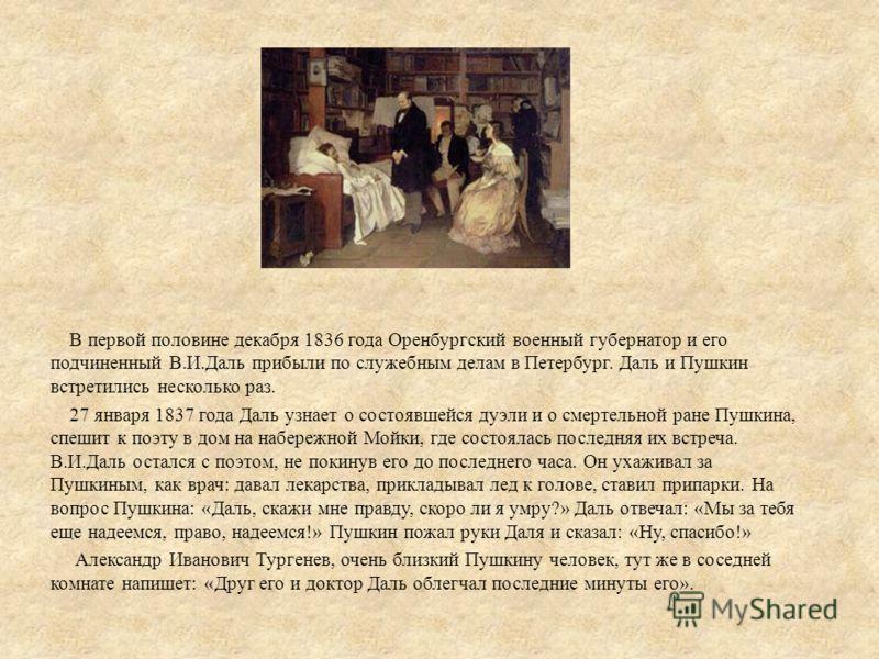 В первой половине декабря 1836 года Оренбургский военный губернатор и его подчиненный В.И.Даль прибыли по служебным делам в Петербург. Даль и Пушкин встретились несколько раз. 27 января 1837 года Даль узнает о состоявшейся дуэли и о смертельной ране
