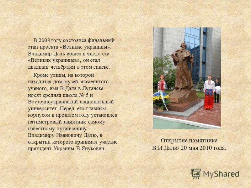В 2008 году состоялся финальный этап проекта «Великие украинцы». Владимир Даль вошел в число ста «Великих украинцев», он стал двадцать четвёртым в этом списке. Кроме улицы, на которой находится дом-музей знаменитого учёного, имя В.Даля в Луганске нос