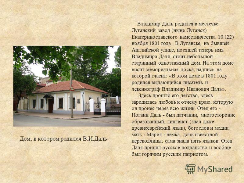 Владимир Даль родился в местечке Луганский завод (ныне Луганск) Екатеринославского наместничества 10 (22) ноября 1801 года. В Луганске, на бывшей Английской улице, носящей теперь имя Владимира Даля, стоит небольшой старинный одноэтажный дом. На этом