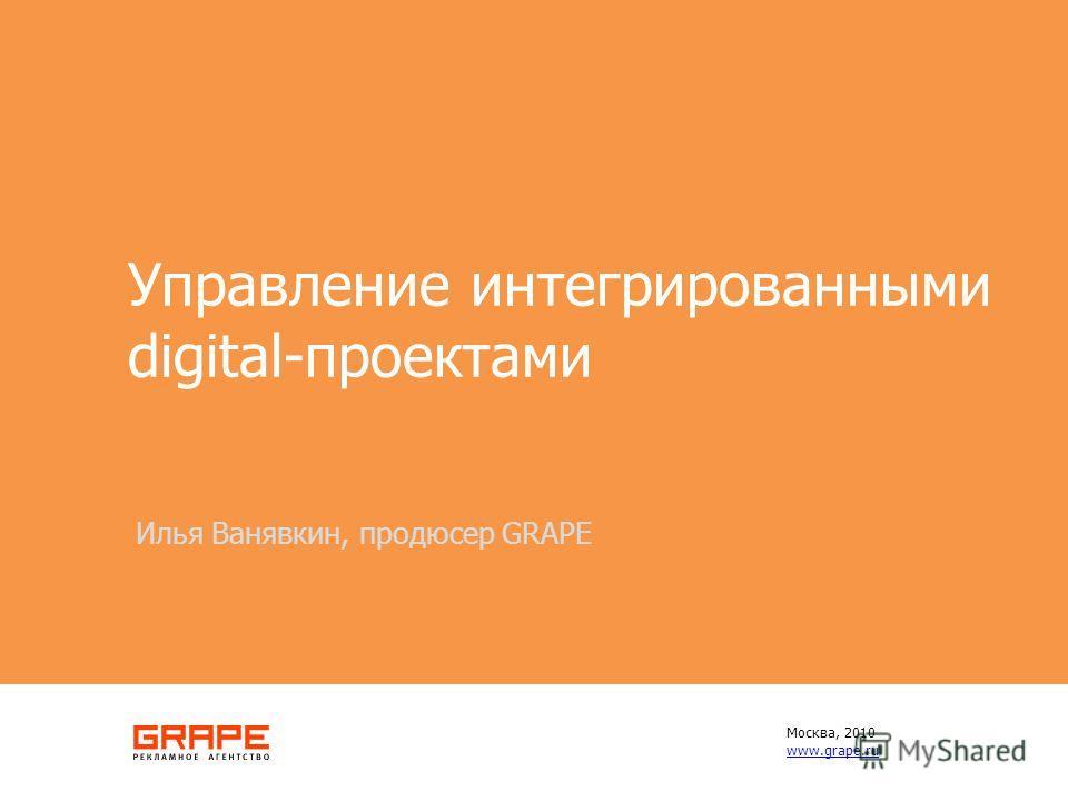 Управление интегрированными digital-проектами Илья Ванявкин, продюсер GRAPE Москва, 2010 www.grape.ru