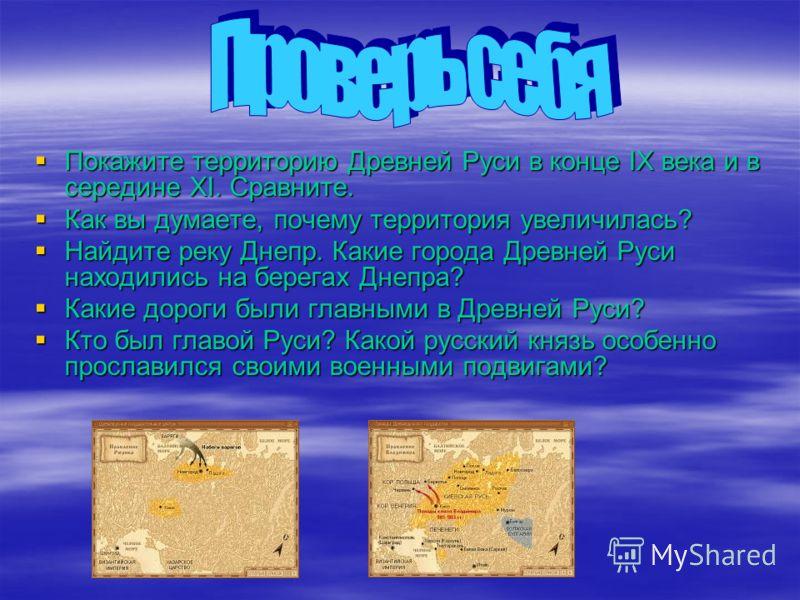 Покажите территорию Древней Руси в конце IX века и в середине XI. Сравните. Покажите территорию Древней Руси в конце IX века и в середине XI. Сравните. Как вы думаете, почему территория увеличилась? Как вы думаете, почему территория увеличилась? Найд