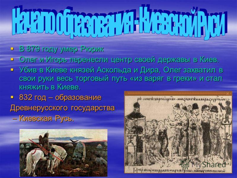 В 879 году умер Рюрик В 879 году умер Рюрик Олег и Игорь перенесли центр своей державы в Киев. Олег и Игорь перенесли центр своей державы в Киев. Убив в Киеве князей Аскольда и Дира, Олег захватил в свои руки весь торговый путь «из варяг в греки» и с