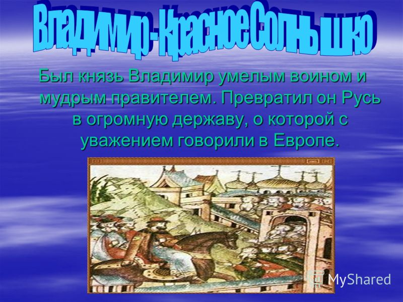 Был князь Владимир умелым воином и мудрым правителем. Превратил он Русь в огромную державу, о которой с уважением говорили в Европе.