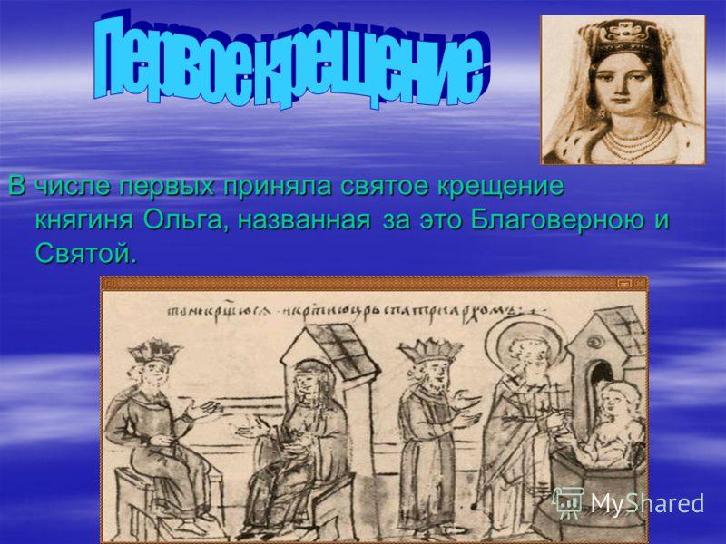 В числе первых приняла святое крещение княгиня Ольга, названная за это Благоверною и Святой.