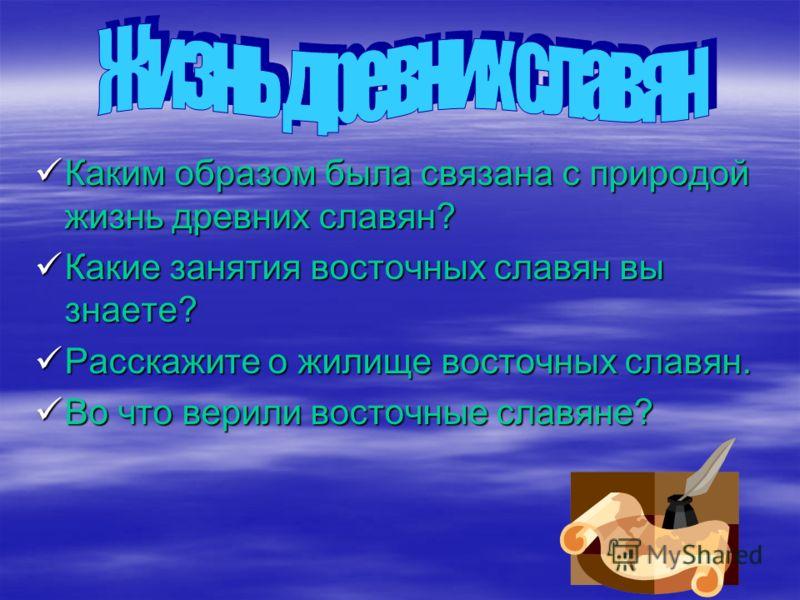 Каким образом была связана с природой жизнь древних славян? Каким образом была связана с природой жизнь древних славян? Какие занятия восточных славян вы знаете? Какие занятия восточных славян вы знаете? Расскажите о жилище восточных славян. Расскажи